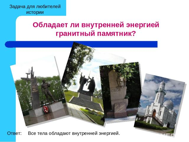 Обладает ли внутренней энергией гранитный памятник? Все тела обладают внутренней энергией. Ответ: Задача для любителей истории