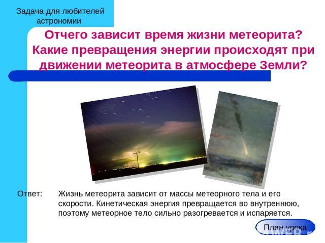 Задача для любителей астрономии Отчего зависит время жизни метеорита? Какие превращения энергии происходят при движении метеорита в атмосфере Земли? Ответ: Жизнь метеорита зависит от массы метеорного тела и его скорости. Кинетическая энергия превращ…