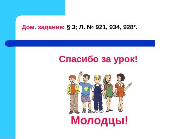 Спасибо за урок! Молодцы! Дом. задание: § 3; Л. № 921, 934, 928*.