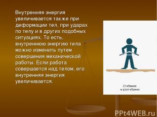 Внутренняя энергия увеличивается также при деформации тел, при ударах по телу и
