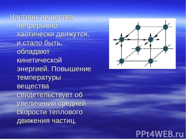 Частицы вещества непрерывно хаотически движутся, и стало быть, обладают кинетической энергией. Повышение температуры вещества свидетельствует об увеличении средней скорости теплового движения частиц.
