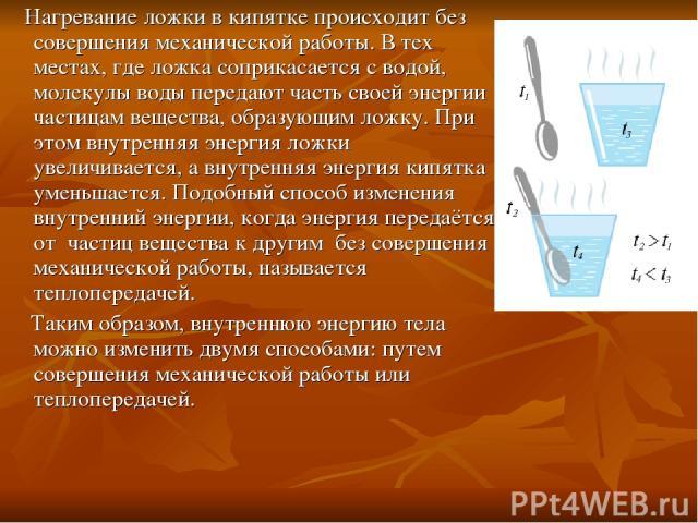 Нагревание ложки в кипятке происходит без совершения механической работы. В тех местах, где ложка соприкасается с водой, молекулы воды передают часть своей энергии частицам вещества, образующим ложку. При этом внутренняя энергия ложки увеличивается,…