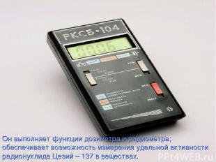 Он выполняет функции дозиметра и радиометра; обеспечивает возможность измерения