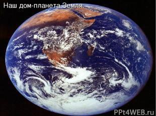 Наш дом-планета Земля.