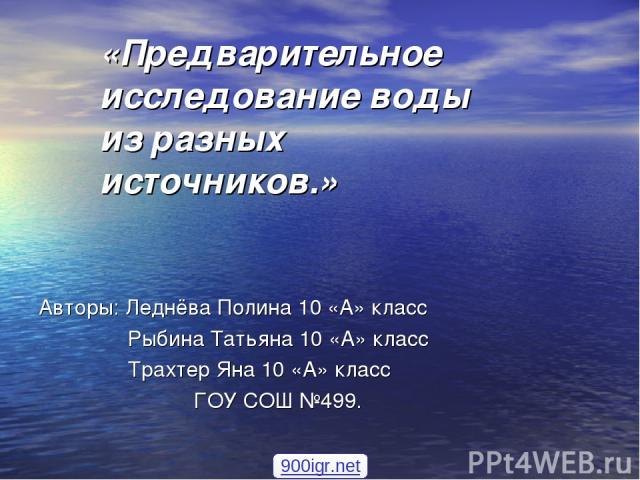 «Предварительное исследование воды из разных источников.» Авторы: Леднёва Полина 10 «А» класс Рыбина Татьяна 10 «А» класс Трахтер Яна 10 «А» класс ГОУ СОШ №499. 900igr.net