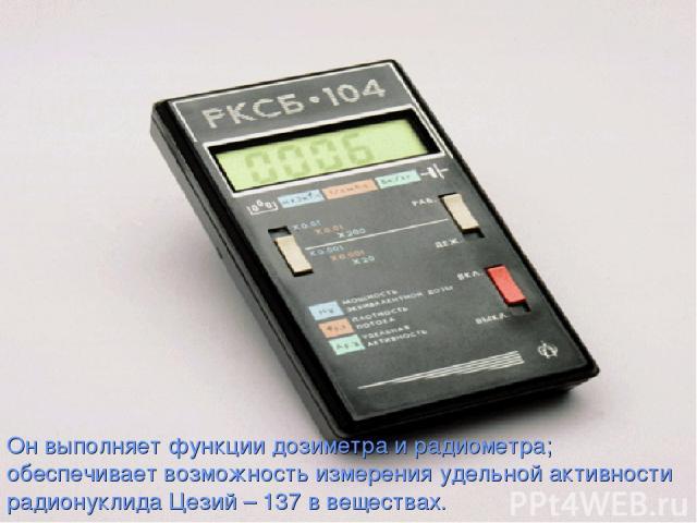 Он выполняет функции дозиметра и радиометра; обеспечивает возможность измерения удельной активности радионуклида Цезий – 137 в веществах.