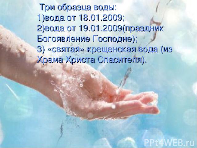 Три образца воды: 1)вода от 18.01.2009; 2)вода от 19.01.2009(праздник Богоявление Господне); 3) «святая» крещенская вода (из Храма Христа Спасителя).