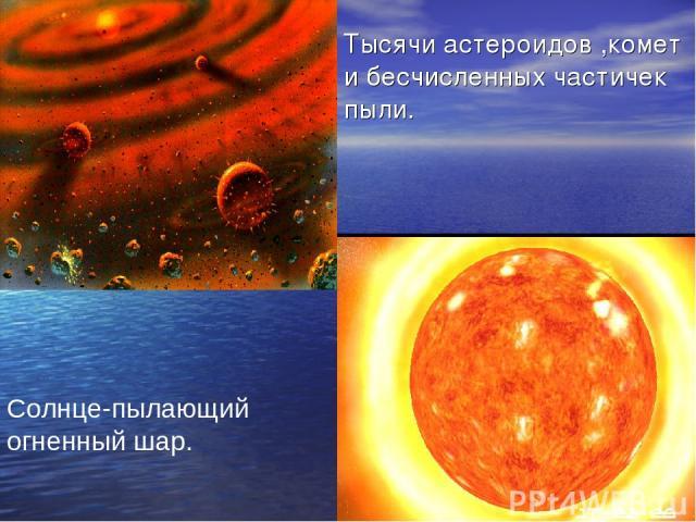Тысячи астероидов ,комет и бесчисленных частичек пыли. Солнце-пылающий огненный шар Солнце-пылающий огненный шар.