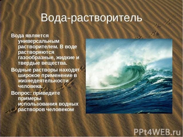 Вода-растворитель Вода является универсальным растворителем. В воде растворяются газообразные, жидкие и твердые вещества. Водные растворы находят широкое применение в жизнедеятельности человека. Вопрос: приведите примеры использования водных раствор…