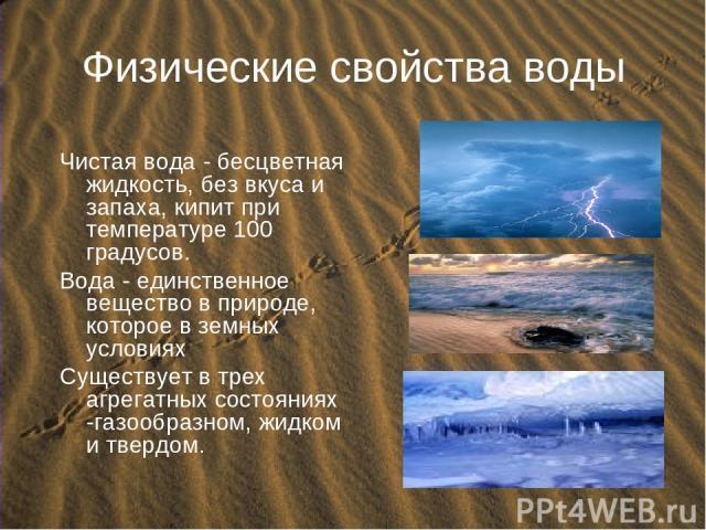 Физические свойства воды Чистая вода - бесцветная жидкость, без вкуса и запаха, кипит при температуре 100 градусов. Вода - единственное вещество в природе, которое в земных условиях Cуществует в трех агрегатных состояниях -газообразном, жидком и твердом.