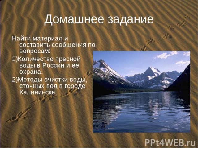 Домашнее задание Найти материал и составить сообщения по вопросам: 1)Количество пресной воды в России и ее охрана. 2)Методы очистки воды, сточных вод в городе Калининске.