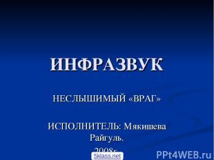 ИНФРАЗВУК НЕСЛЫШИМЫЙ «ВРАГ» ИСПОЛНИТЕЛЬ: Мякишева Райгуль. 2008г. 5klass.net