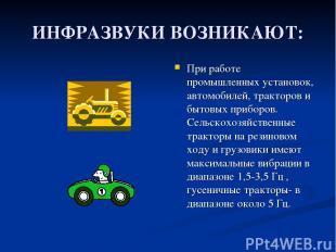 ИНФРАЗВУКИ ВОЗНИКАЮТ: При работе промышленных установок, автомобилей, тракторов