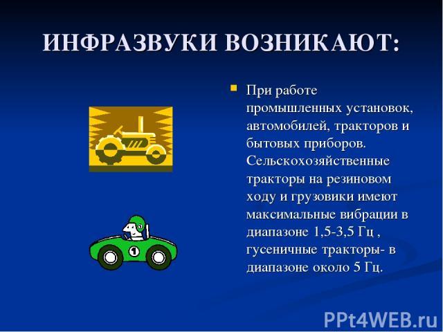 ИНФРАЗВУКИ ВОЗНИКАЮТ: При работе промышленных установок, автомобилей, тракторов и бытовых приборов. Сельскохозяйственные тракторы на резиновом ходу и грузовики имеют максимальные вибрации в диапазоне 1,5-3,5 Гц , гусеничные тракторы- в диапазоне око…
