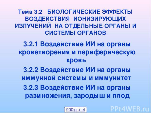 Тема 3.2 БИОЛОГИЧЕСКИЕ ЭФФЕКТЫ ВОЗДЕЙСТВИЯ ИОНИЗИРУЮЩИХ ИЗЛУЧЕНИЙ НА ОТДЕЛЬНЫЕ ОРГАНЫ И СИСТЕМЫ ОРГАНОВ 3.2.1 Воздействие ИИ на органы кроветворения и периферическую кровь 3.2.2 Воздействие ИИ на органы иммунной системы и иммунитет 3.2.3 Воздействие…