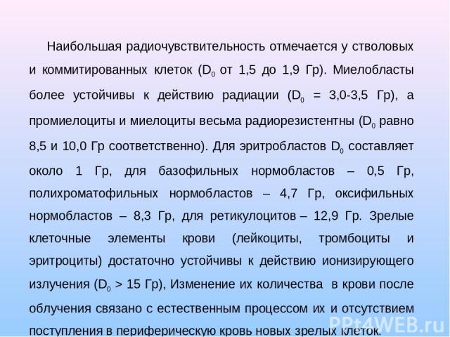 Наибольшая радиочувствительность отмечается у стволовых и коммитированных клеток (D0 от 1,5 до 1,9 Гр). Миелобласты более устойчивы к действию радиации (D0 = 3,0-3,5 Гр), а промиелоциты и миелоциты весьма радиорезистентны (D0 равно 8,5 и 10,0 Гр соо…