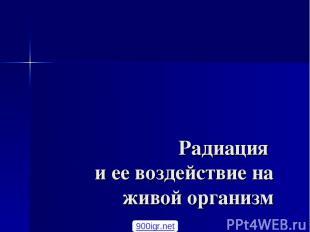 Радиация и ее воздействие на живой организм Кошелев Ф.П. доцент, к.т.н 900igr.ne