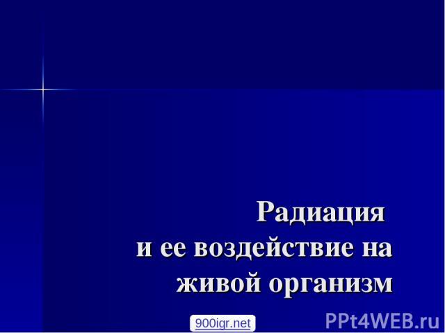 Радиация и ее воздействие на живой организм Кошелев Ф.П. доцент, к.т.н 900igr.net