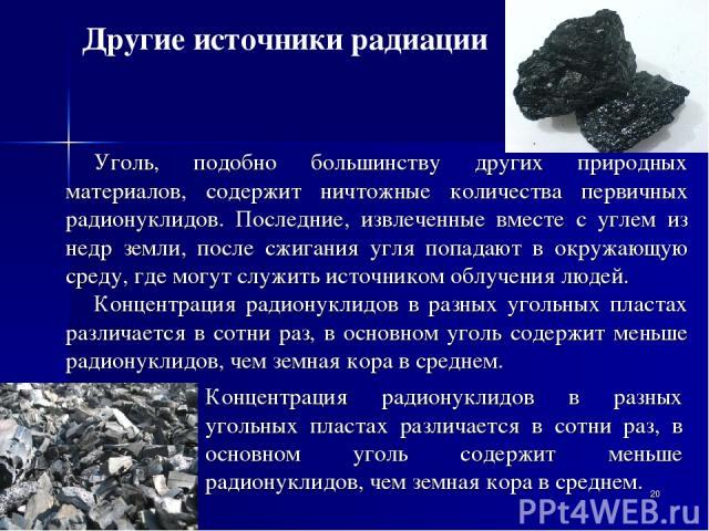* Уголь, подобно большинству других природных материалов, содержит ничтожные количества первичных радионуклидов. Последние, извлеченные вместе с углем из недр земли, после сжигания угля попадают в окружающую среду, где могут служить источником облуч…
