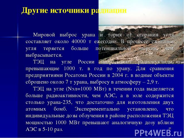 * Мировой выброс урана и тория от сгорания угля составляет около 40000 т ежегодно. В процессе сжигания угля теряется больше потенциальной энергии, чем выбрасывается. ТЭЦ на угле России выбрасывают радионуклиды, превышающие 1000 т. в год по урану. Дл…