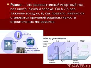 Радон— это радиоактивный инертный газ без цвета, вкуса и запаха. Он в 7,5 раз т