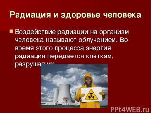Радиация и здоровье человека Воздействие радиации на организм человека называют