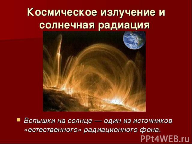 Космическое излучение и солнечная радиация Вспышки на солнце — один из источников «естественного» радиационного фона.