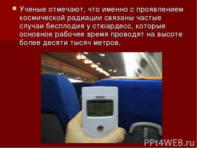 Ученые отмечают, что именно с проявлением космической радиации связаны частые случаи бесплодия у стюардесс, которые основное рабочее время проводят на высоте более десяти тысяч метров.