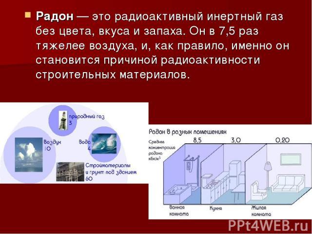 Радон— это радиоактивный инертный газ без цвета, вкуса и запаха. Он в 7,5 раз тяжелее воздуха, и, как правило, именно он становится причиной радиоактивности строительных материалов.