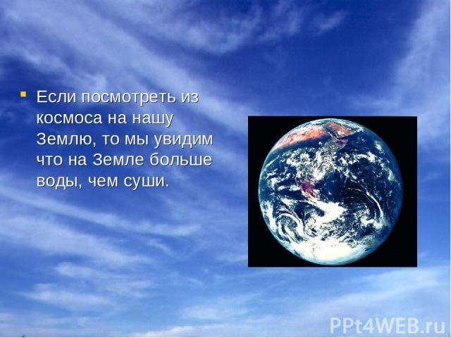 Если посмотреть из космоса на нашу Землю, то мы увидим что на Земле больше воды, чем суши.