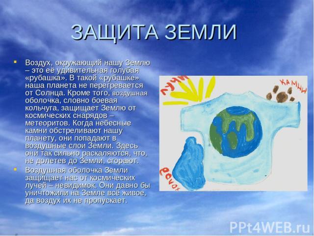 ЗАЩИТА ЗЕМЛИ Воздух, окружающий нашу Землю – это её удивительная голубая «рубашка». В такой «рубашке» наша планета не перегревается от Солнца. Кроме того, воздушная оболочка, словно боевая кольчуга, защищает Землю от космических снарядов – метеорито…