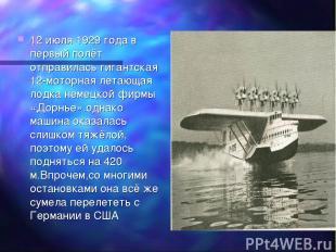 12 июля 1929 года в первый полёт отправилась гигантская 12-моторная летающая лод
