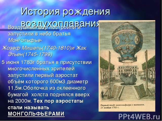 История рождения воздухоплавания Воздушный шар построили и запустили в небо братья Монгольфье- Жозеф Мишель(1740-1810)и Жак Этьен(1745-1799) 5 июня 1783г братья в присутствии многочисленных зрителей запустили первый аэростат объём которого 600м3 диа…