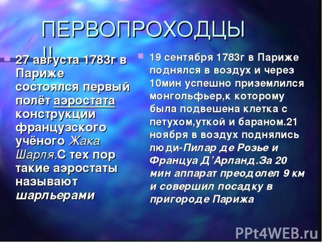 ПЕРВОПРОХОДЦЫ!! 27 августа 1783г в Париже состоялся первый полёт аэростата конструкции французского учёного Жака Шарля.С тех пор такие аэростаты называют шарльерами 19 сентября 1783г в Париже поднялся в воздух и через 10мин успешно приземлился монго…