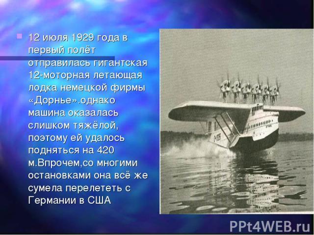 12 июля 1929 года в первый полёт отправилась гигантская 12-моторная летающая лодка немецкой фирмы «Дорнье».однако машина оказалась слишком тяжёлой, поэтому ей удалось подняться на 420 м.Впрочем,со многими остановками она всё же сумела перелететь с Г…