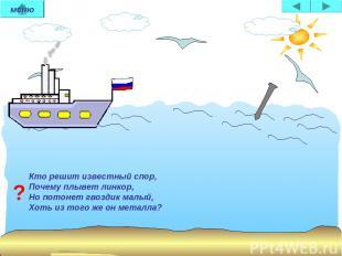 Кто решит известный спор, Почему плывет линкор, Но потонет гвоздик малый, Хоть и