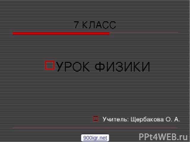 7 КЛАСС УРОК ФИЗИКИ Учитель: Щербакова О. А. 900igr.net