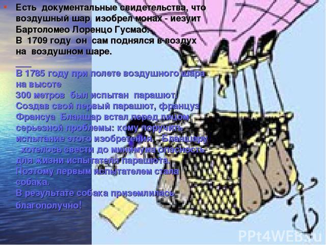 Есть документальные свидетельства, что воздушный шар изобрел монах - иезуит Бартоломео Лоренцо Гусмао. В 1709 году он сам поднялся в воздух на воздушном шаре. ___ В 1785 году при полете воздушного шара на высоте 300 метров был испытан парашют. Созда…