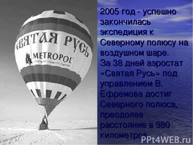 2005 год - успешно закончилась экспедиция к Северному полюсу на воздушном шаре. За 38 дней аэростат «Святая Русь» под управлением В. Ефремова достиг Северного полюса, преодолев расстояние в 980 километров.