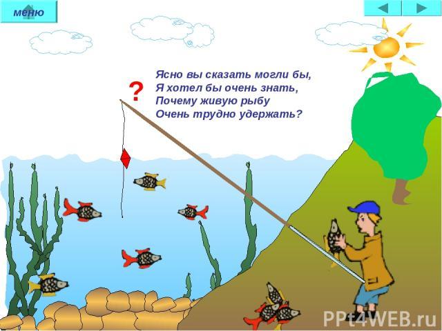 ? Ясно вы сказать могли бы, Я хотел бы очень знать, Почему живую рыбу Очень трудно удержать? меню