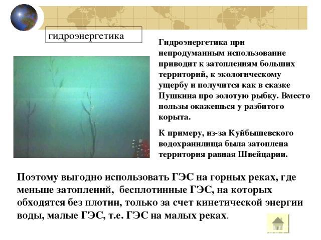 гидроэнергетика Гидроэнергетика при непродуманным использование приводит к затоплениям больших территорий, к экологическому ущербу и получится как в сказке Пушкина про золотую рыбку. Вместо пользы окажешься у разбитого корыта. К примеру, из-за Куйбы…