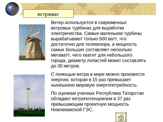 ветряные Ветер используется в современных ветровых турбинах для выработки электричества. Самые маленькие турбины вырабатывают только 500 ватт, что достаточно для телевизора, а мощность самых больших составляет несколько мегаватт, чего хватит для неб…