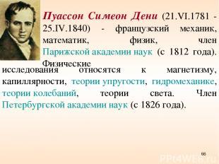 Пуассон Симеон Дени (21.VI.1781 - 25.IV.1840) - французский механик, математик,