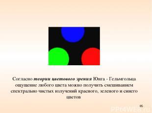 * Согласно теории цветового зрения Юнга - Гельмгольца ощущение любого цвета можн