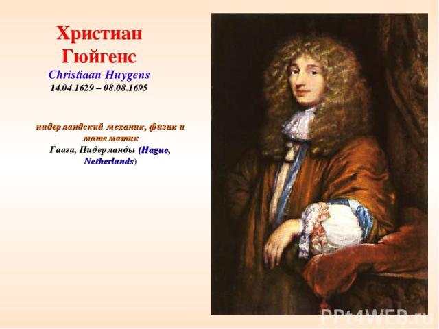 * нидерландский механик, физик и математик Гаага, Нидерланды (Hague, Netherlands) Христиан Гюйгенс Christiaan Huygens 14.04.1629 – 08.08.1695