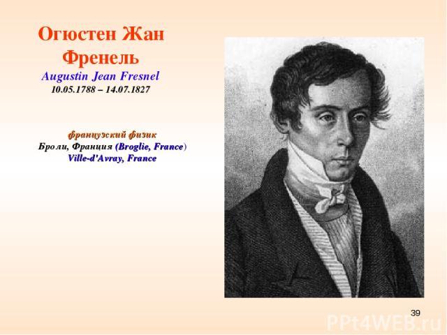 * французский физик Броли, Франция (Broglie, France) Ville-d'Avray, France Огюстен Жан Френель Augustin Jean Fresnel 10.05.1788 – 14.07.1827