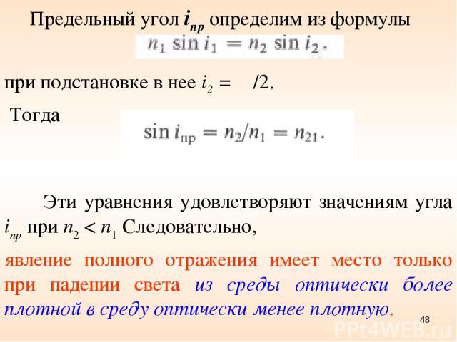 Предельный угол inp определим из формулы при подстановке в нее i2 = π /2. Тогда * Эти уравнения удовлетворяют значениям угла inp при п2 < п1 Следовательно, явление полного отражения имеет место только при падении света из среды оптически более плотн…