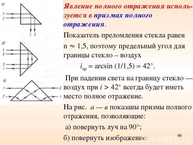 Явление полного отражения исполь-зуется в призмах полного отражения. Показатель преломления стекла равен n 1,5, поэтому предельный угол для границы стекло – воздух inp = arcsin (1/1,5) = 42°. При падении света на границу стекло — воздух при i > 42° …