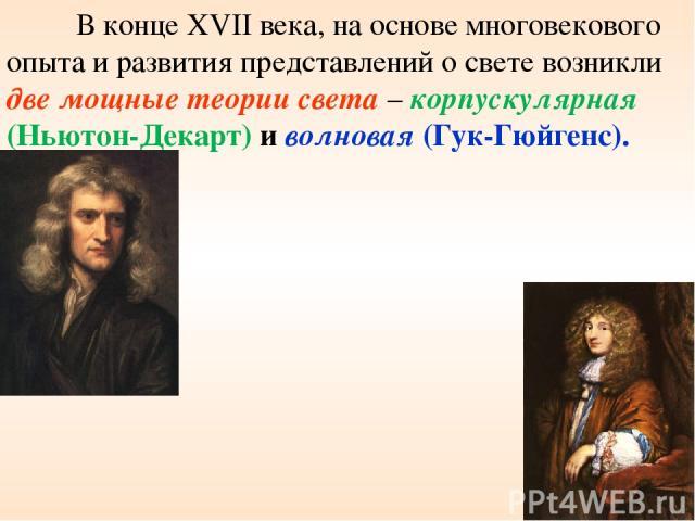 * В конце XVII века, на основе многовекового опыта и развития представлений о свете возникли две мощные теории света – корпускулярная (Ньютон-Декарт) и волновая (Гук-Гюйгенс).