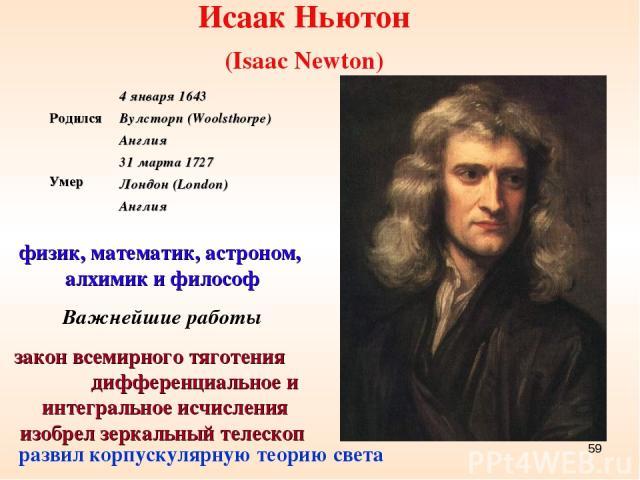 Исаак Ньютон (Isaac Newton) физик, математик, астроном, алхимик и философ Важнейшие работы закон всемирного тяготения дифференциальное и интегральное исчисления изобрел зеркальный телескоп развил корпускулярную теорию света * Родился 4 января 1643 В…